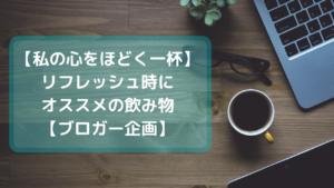 【私の心をほどく一杯】リフレッシュ時にオススメの飲み物【ブロガー企画】 (1)