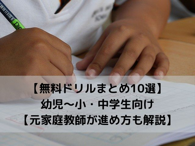 【無料ドリルまとめ10選】幼児~小・中学生向け【元家庭教師が進め方も解説】